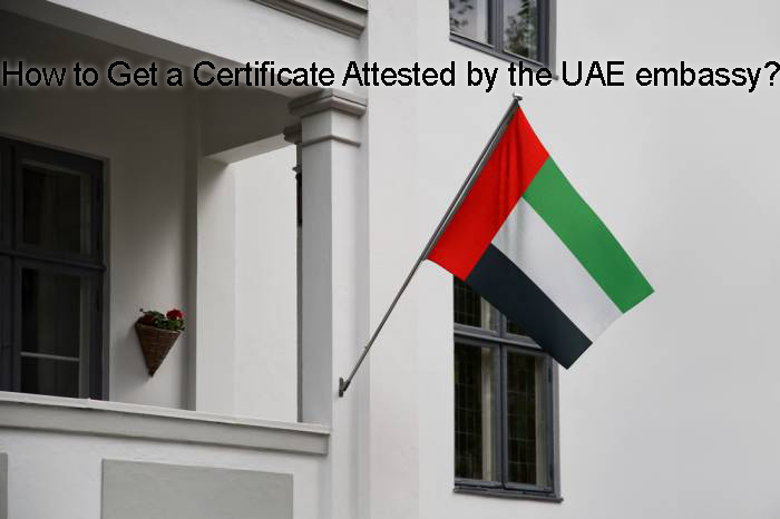 How to Get a Certificate Attested by the UAE embassy?