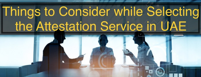 Things to Consider While Selecting the Attestation Service in UAE